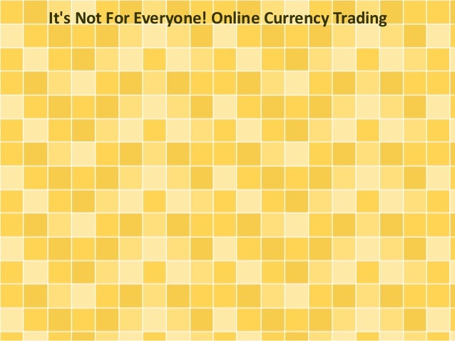 It's Not For Everyone! Online Currency Trading