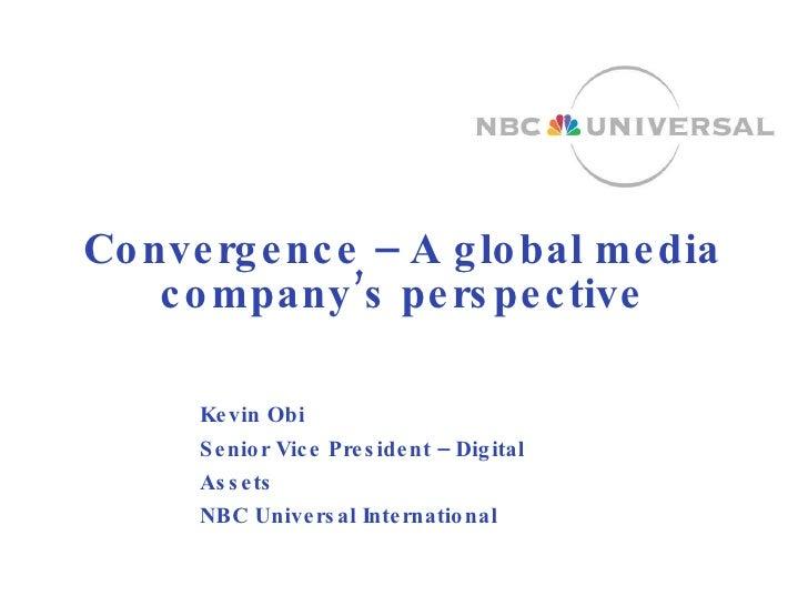 Convergence – A global media company's perspective Kevin Obi Senior Vice President – Digital Assets NBC Universal Internat...