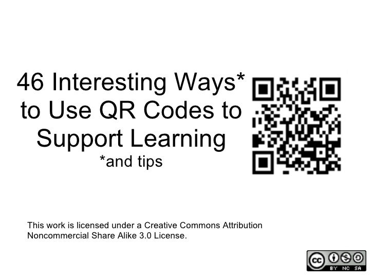 46 Interesting Ways*to Use QR Codes to  Support Learning                 *and tipsThis work is licensed under a Creative C...