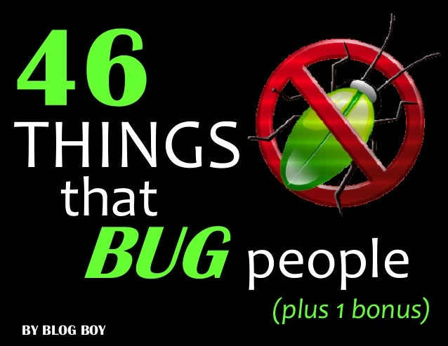 THINGS    that       BUG people              (plus 1 bonus)BY BLOG BOY