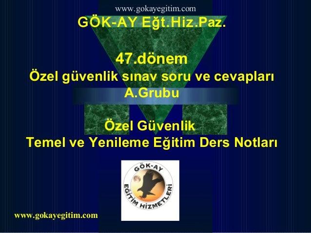 www.gokayegitim.com GÖK-AY Eğt.Hiz.Paz. 47.dönem Özel güvenlik sınav soru ve cevapları A.Grubu Özel Güvenlik Temel ve Yeni...