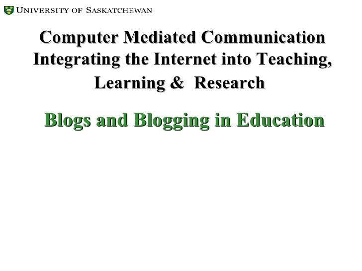 Computer Mediated Communication Integrating the Internet into Teaching, Learning &  Research   Blogs and Blogging in Educa...