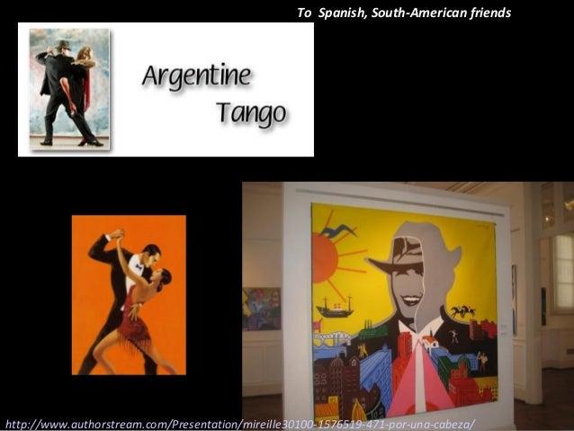 To Spanish, South-American friendshttp://www.authorstream.com/Presentation/mireille30100-1576519-471-por-una-cabeza/