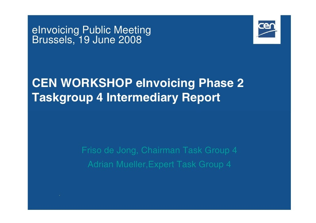 eInvoicing Public Meeting Brussels, 19 June 2008    CEN WORKSHOP eInvoicing Phase 2 Taskgroup 4 Intermediary Report       ...