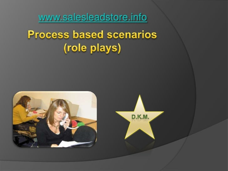 www.salesleadstore.info<br />Process based scenarios (role plays) <br />D.K.M.<br />
