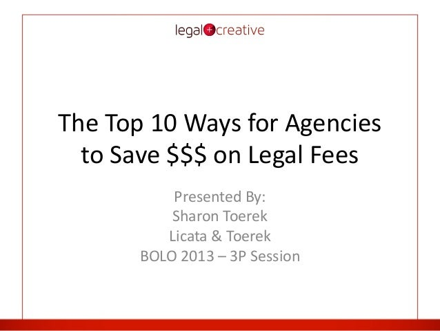 The Top 10 Ways for Agencies to Save $$$ on Legal Fees Presented By: Sharon Toerek Licata & Toerek BOLO 2013 – 3P Session