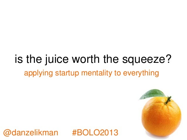 is the juice worth the squeeze? @danzelikman #BOLO2013 applying startup mentality to everything