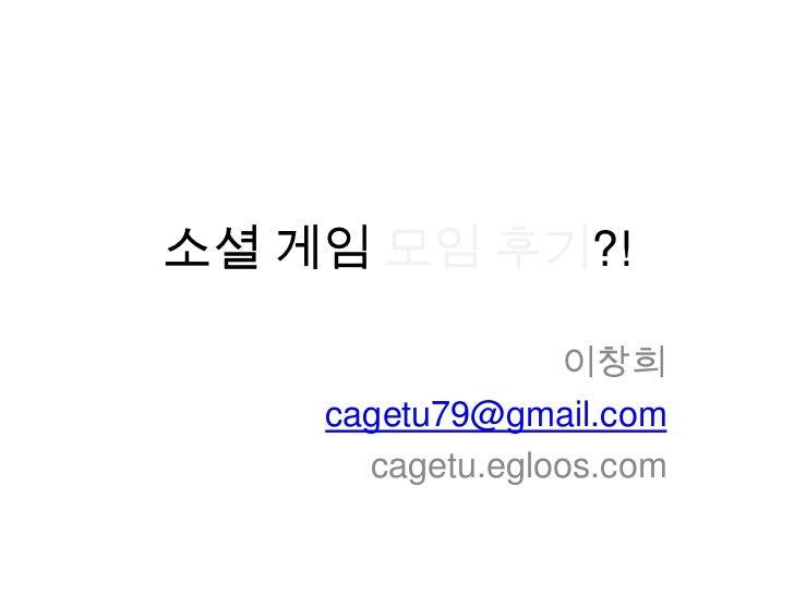소셜 게임 모임 후기?!                 이창희    cagetu79@gmail.com      cagetu.egloos.com