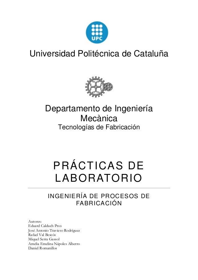 Universidad Politécnica de Cataluña  Departamento de Ingeniería Mecànica  Tecnologías de Fabricación  PRÁCTICAS DE LABORAT...