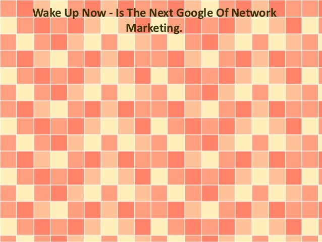 Wake Up Now - Is The Next Google Of Network Marketing.