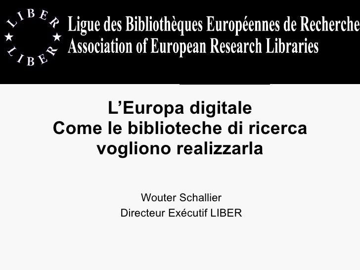 L'Europa digitale Come le biblioteche di ricerca vogliono realizzarla Wouter Schallier Directeur Exécutif LIBER