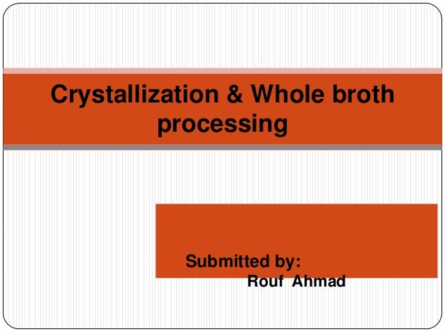 Submitted by:Rouf AhmadCrystallization & Whole brothprocessing