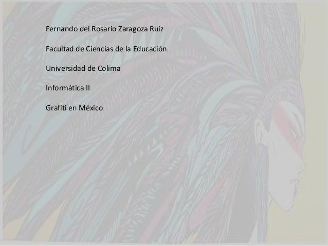Fernando del Rosario Zaragoza RuizFacultad de Ciencias de la EducaciónUniversidad de ColimaInformática IIGrafiti en México