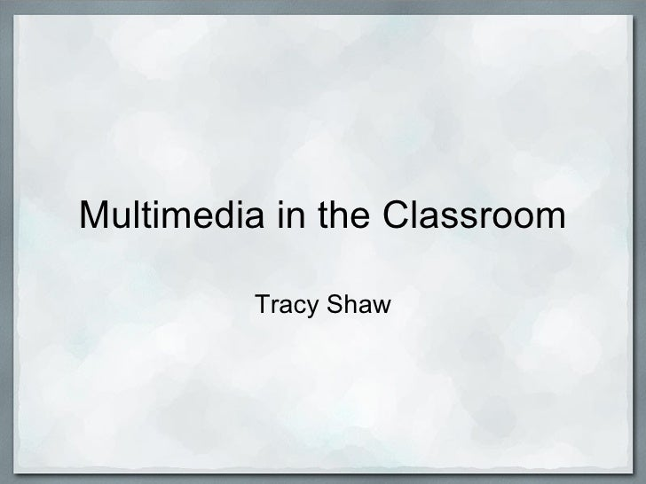 Multimedia in the Classroom Tracy Shaw