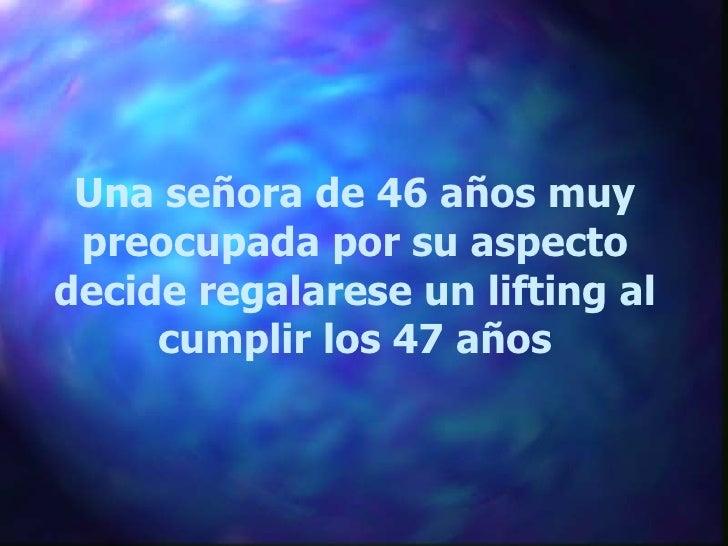 Una señora de 46 años muy preocupada por su aspecto decide regalarese un lifting al cumplir los 47 años