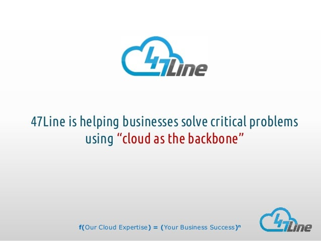 "47Line is helping businesses solve critical problems using ""cloud as the backbone""  f(Our Cloud Expertise) = (Your Busines..."