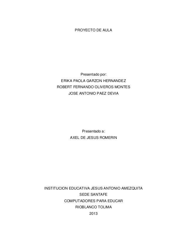 PROYECTO DE AULA  Presentado por: ERIKA PAOLA GARZON HERNANDEZ ROBERT FERNANDO OLIVEROS MONTES JOSE ANTONIO PAEZ DEVIA  Pr...