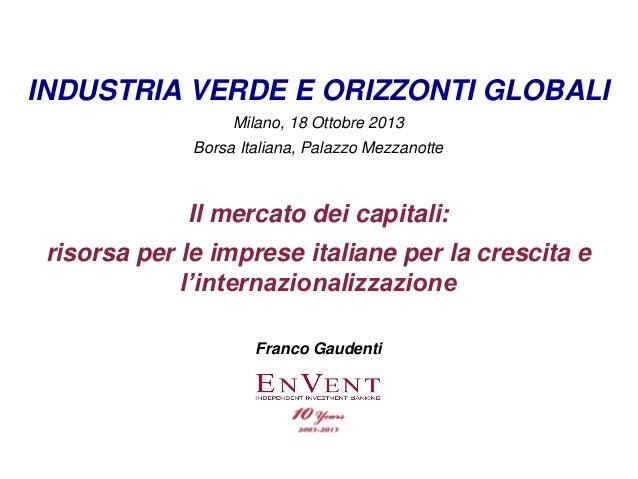 INDUSTRIA VERDE E ORIZZONTI GLOBALI Milano, 18 Ottobre 2013 Borsa Italiana, Palazzo Mezzanotte  Il mercato dei capitali: r...