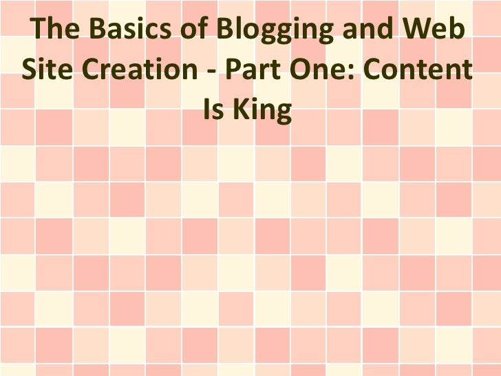 The Basics of Blogging and Web Site Creation - Part One: Content Is King