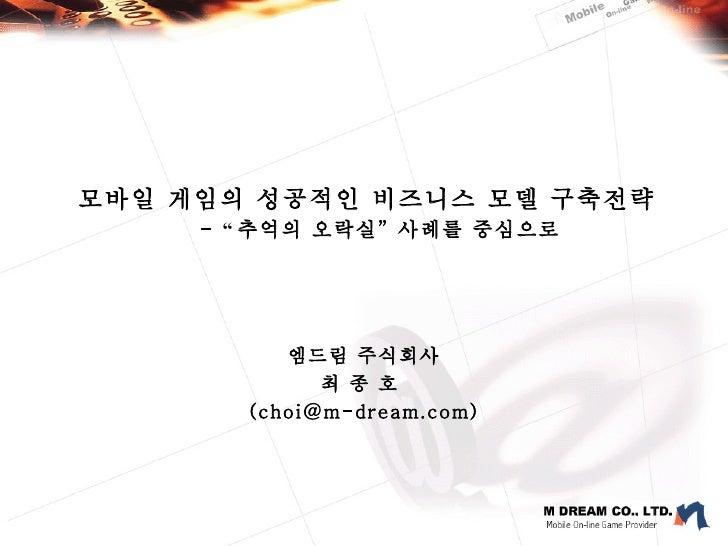 """모바일 게임의 성공적인 비즈니스 모델 구축전략   -  """" 추억의 오락실 """"  사례를 중심으로 엠드림 주식회사 최 종 호  (choi@m-dream.com)"""