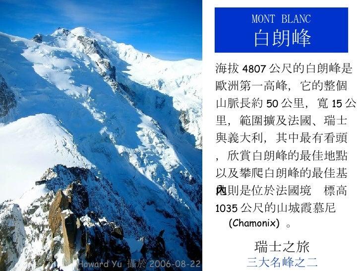 M ONT  B LANC 白朗峰 <ul><li>海拔 4807 公尺的白朗峰是 </li></ul><ul><li>歐洲第一高峰,它的整個 </li></ul><ul><li>山脈長約 50 公里,寬 15 公 </li></ul><ul>...