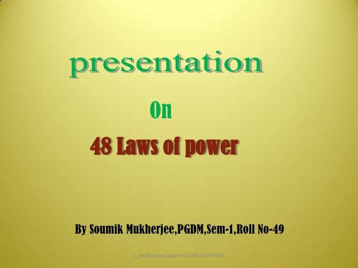 presentation<br />On<br />48 Laws of power<br />By Soumik Mukherjee,PGDM,Sem-1,Roll No-49<br />1<br />s_mukherjee/pgdm-I/2...