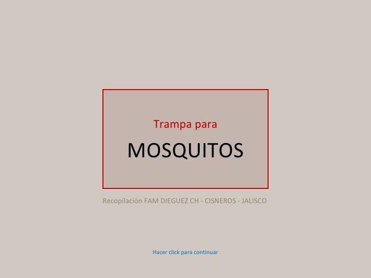 Trampa para MOSQUITOS Hacer click para continuar Recopilación FAM DIEGUEZ CH - CISNEROS - JALISCO