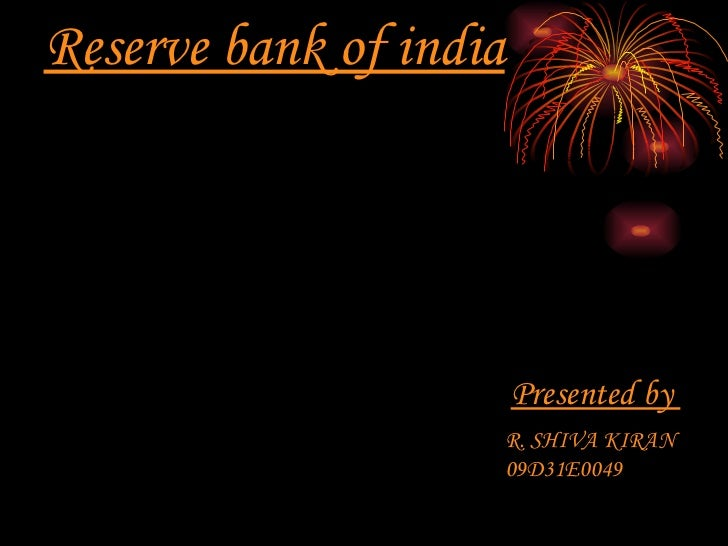 Reserve bank of india Presented by  R. SHIVA KIRAN 09D31E0049