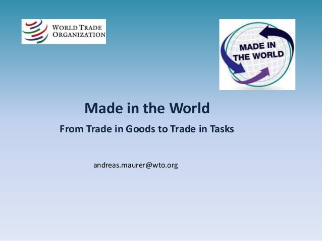 Made in the World From Trade in Goods to Trade in Tasks andreas.maurer@wto.org