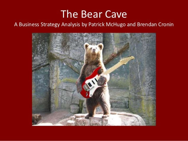 The Bear CaveA Business Strategy Analysis by Patrick McHugo and Brendan Cronin