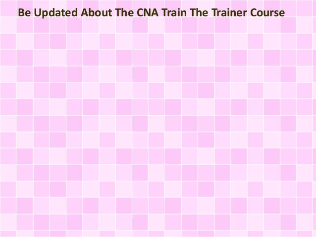 Be Updated About The CNA Train The Trainer Course