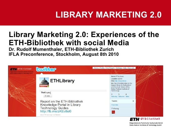 Library Marketing 2.0: Experiences of the ETH-Bibliothek with social Media Dr. Rudolf Mumenthaler, ETH-Bibliothek Zurich I...