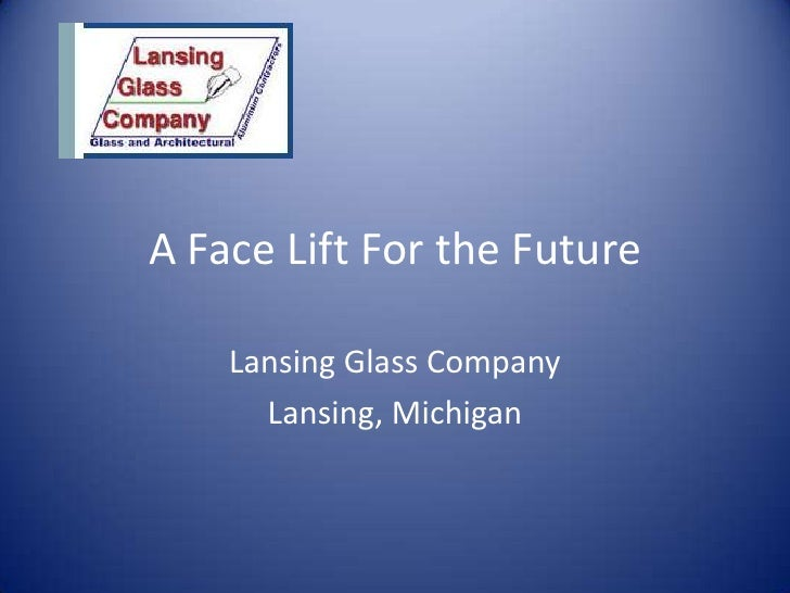 A Face Lift For the Future<br />Lansing Glass Company<br />Lansing, Michigan<br />