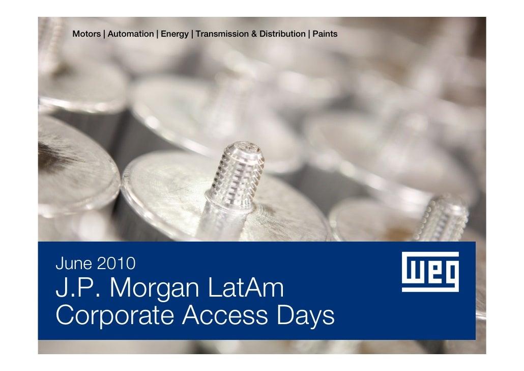 Motors | Automation | Energy | Transmission & Distribution | Paints     June 2010 J.P. Morgan LatAm Corporate Access Days