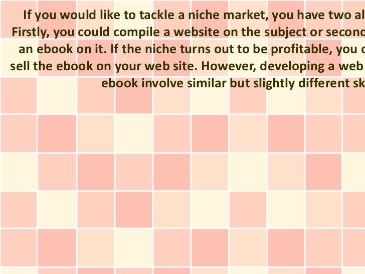 If you would like to tackle a niche market, you have two alFirstly, you could compile a website on the subject or second a...