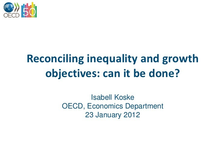 Reconciling inequality and growth   objectives: can it be done?             Isabell Koske      OECD, Economics Department ...