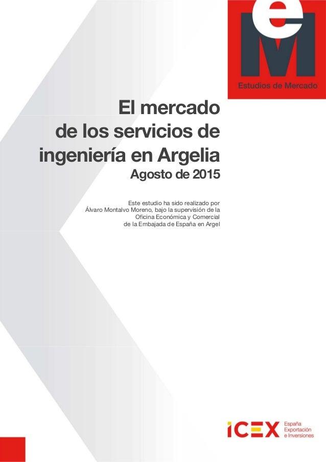 El mercado de los servicios de ingeniería en Argelia Agosto de 2015 Este estudio ha sido realizado por Álvaro Montalvo Mor...