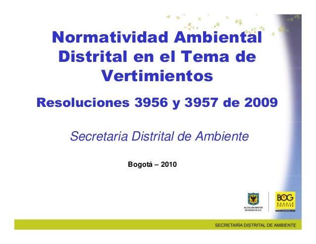 Normatividad Ambiental  Distrital en el Tema de       VertimientosResoluciones 3956 y 3957 de 2009    Secretaria Distrital...