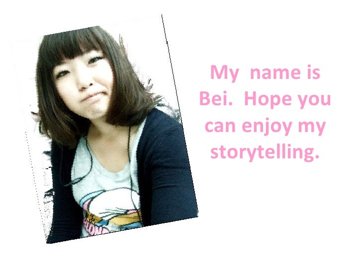 My  name is Bei.  Hope you can enjoy my storytelling.