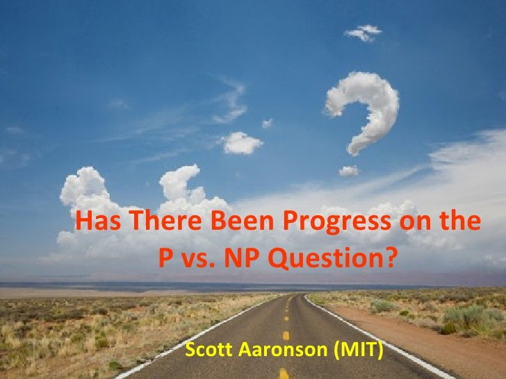 Has There Been Progress on the P vs. NP Question? Scott Aaronson (MIT)