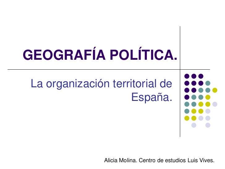 GEOGRAFÍA POLÍTICA.La organización territorial de                     España.               Alicia Molina. Centro de estud...