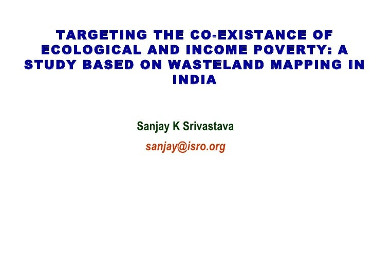 TARGETING THE CO-EXISTANCE OF ECOLOGICAL AND INCOME POVERTY: A STUDY BASED ON WASTELAND MAPPING IN INDIA Sanjay K Srivasta...