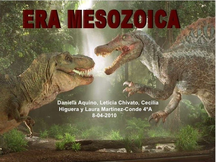 ERA MESOZOICA Daniela Aquino, Leticia Chivato, Cecilia Higuera y Laura Martínez-Conde 4ºA 8-04-2010