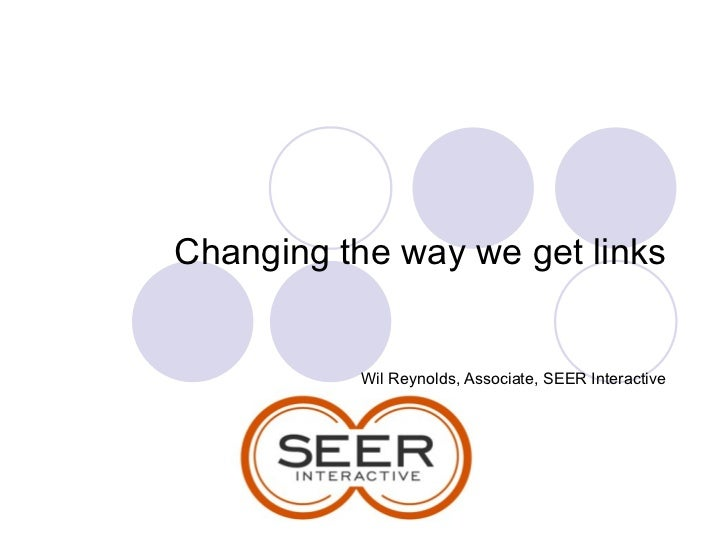 Changing the way we get links Wil Reynolds, Associate, SEER Interactive