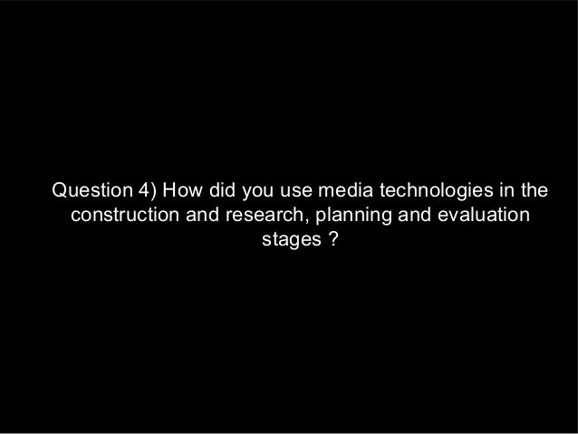Question 4) How did you use media technologies in the construction and research, planning and evaluation                  ...