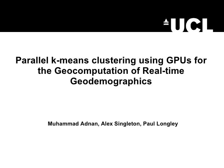 Parallel k-means clustering using GPUs for the Geocomputation of Real-time Geodemographics Muhammad Adnan, Alex Singleton,...
