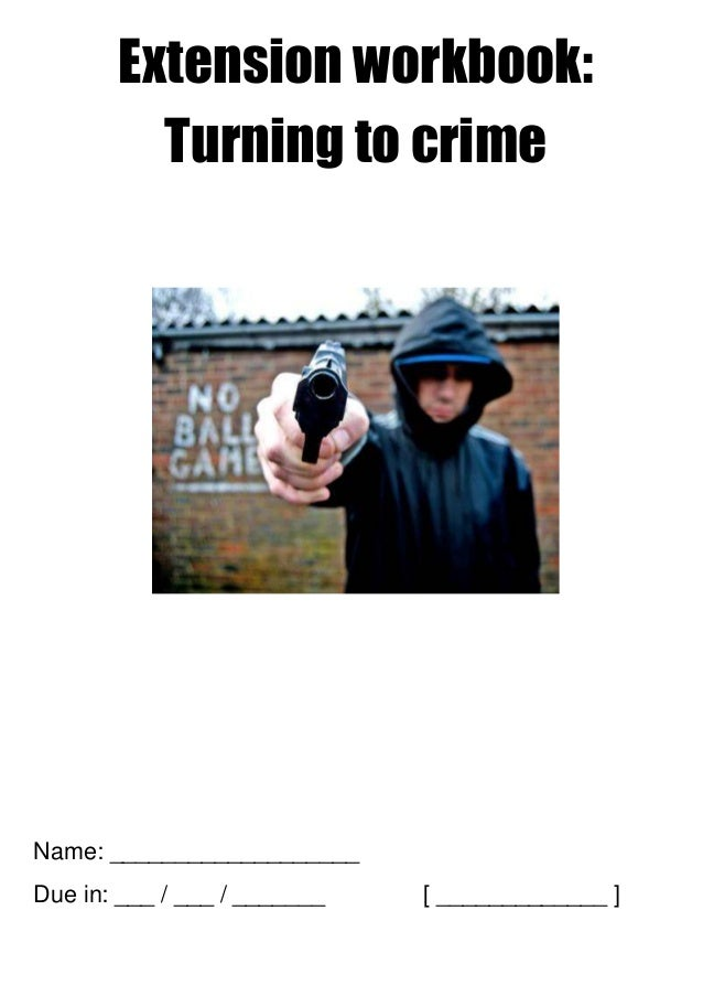 Extension workbook: Turning to crime Name: ___________________ Due in: ___ / ___ / _______ [ _____________ ]
