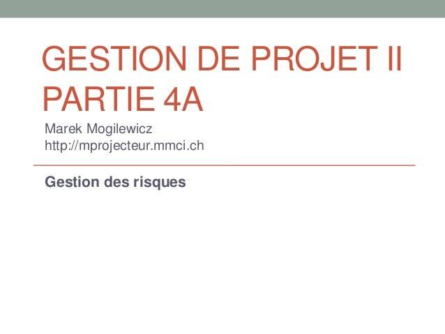 GESTION DE PROJET IIPARTIE 4AMarek Mogilewiczhttp://mprojecteur.mmci.chGestion des risques