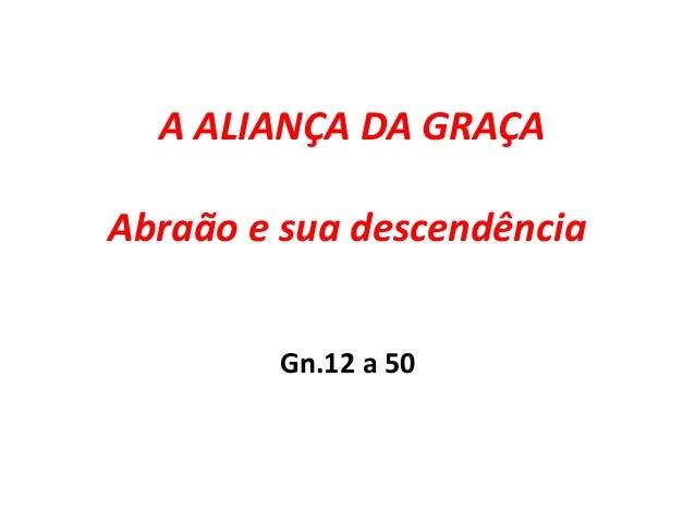 A ALIANÇA DA GRAÇA Abraão e sua descendência Gn.12 a 50