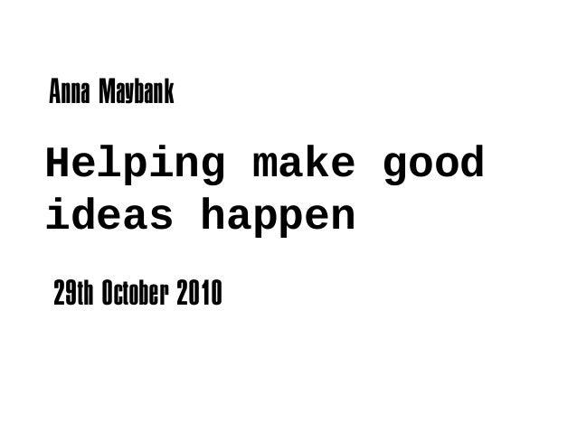 Helping make good ideas happen Anna Maybank 29th October 2010